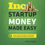 Startup Money Made Easy The Inc. Guide to Every Financial Question About Starting, Running, and Growing Your Business, Maria Aspan