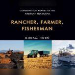 Rancher, Farmer, Fisherman Conservation Heroes of the American Heartland, Miriam Horn