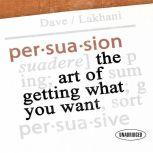 Persuasion The Art of Getting What You Want, Dave Lakhani