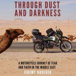 Through Dust and Darkness A Motorcycle Journey of Fear and Faith in the Middle East, Jeremy Kroeker