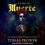 La Santa Muerte Unearthing the Magic & Mysticism of Death, Tomas Prower