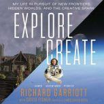 Explore/Create My Life in Pursuit of New Frontiers, Hidden Worlds, and the Creative Spark, Richard Garriott