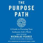 The Purpose Path A Guide to Pursuing Your Authentic Life's Work, Nicholas Pearce