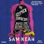 The Icepick Surgeon Murder, Fraud, Sabotage, Piracy, and Other Dastardly Deeds Perpetrated in the Name of Science, Sam Kean