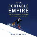 Your Portable Empire How to Make Money Anywhere While Doing What You Love, Pat O'Bryan
