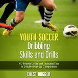 Youth Soccer Dribbling Skills and Drills: 100 Soccer Drills and Training Tips to Dribble Past the Competition, Chest Dugger
