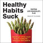 Healthy Habits Suck How to get off the couch and live a healthy life... even if you don't want to, Dayna Lee-Baggley