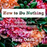 How to Do Nothing Resisting the Attention Economy, Jenny Odell
