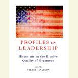 Profiles in Leadership Historians on the Elusive Quality of Greatness, Walter Isaacson