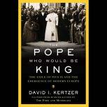 The Pope Who Would Be King The Exile of Pius IX and the Emergence of Modern Europe, David I. Kertzer