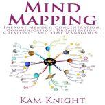 Mind Mapping: Improve Memory, Concentration, Communication, Organization, Creativity, and Time Management, Kam Knight