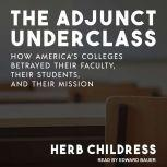 The Adjunct Underclass How America's Colleges Betrayed Their Faculty, Their Students, and Their Mission, Herb Childress