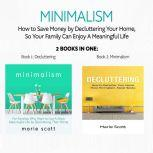 Minimalism: 2 books in one,How to Save Money by Decluttering Your Home, So Your Family Can Enjoy A Meaningful Life Book 1: Decluttering: How to Declutter Your Home - Book 2: Minimalism:  A More Meaningful Life by Decluttering, Marie Scott