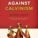 Against Calvinism Rescuing God's Reputation from Radical Reformed Theology, Roger E. Olson