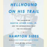 Hellhound On His Trail The Stalking of Martin Luther King, Jr. and the International Hunt for His Assassin, Hampton Sides