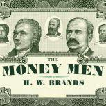 The Money Men Capitalism, Democracy, and the Hundred Years' War over the American Dollar, H. W. Brands
