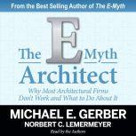 The E-Myth Architect Why Most Architectural Firms Don't Work and What to Do About It, Michael E. Gerber