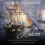 Revolution on the Hudson New York City and the Hudson River Valley in the American War of Independence, George C. Daughan