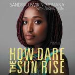 How Dare the Sun Rise Memoirs of a War Child, Sandra Uwiringiyimana