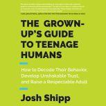 The Grown-Up's Guide to Teenage Humans How to Decode Their Behavior, Develop Unshakable Trust, and Raise a Respectable Adult, Josh Shipp