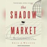 The Shadow Market How a Group of Wealthy Nations and Powerful Investors Secretly Dominate the World, Eric J. Weiner