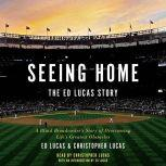 Seeing Home: The Ed Lucas Story A Blind Broadcaster's Story of Overcoming Life's Greatest Obstacles, Ed Lucas