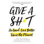 Give a Sh*t Do Good. Live Better. Save the Planet., Ashlee Piper