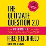 The Ultimate Question 2.0 (Revised and Expanded Edition) How Net Promoter Companies Thrive in a Customer-Driven World, Fred Reichheld