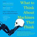 What to Think About Machines That Think Today's Leading Thinkers on the Age of Machine Intelligence, John Brockman