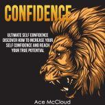 Confidence: Ultimate Self Confidence: Discover How To Increase Your Self Confidence And Reach Your True Potential, Ace McCloud