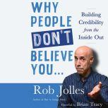Why People Don't Believe You...: Building Credibility from the Inside Out, Rob Jolles