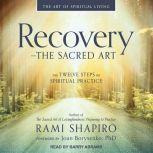 Recovery - The Sacred Art The Twelve Steps as Spiritual Practice, Rami Shapiro