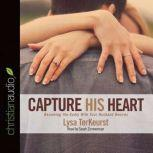 Capture His Heart Becoming the Godly Wife Your Husband Desires, Lysa M. TerKeurst