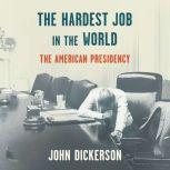 The Hardest Job in the World The American Presidency, John Dickerson