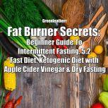 Fat Burner Secrets: Beginner Guide To Intermittent Fasting, 5:2 Fast Diet, Ketogenic Diet with Apple Cider Vinegar and Dry Fasting, Greenleatherr