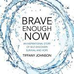Brave Enough Now An Inspirational Story Of Self-Discovery, Survival And Hope., Tiffany Johnson