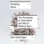 Breaking News The Remaking of Journalism and Why It Matters Now, Alan Rusbridger