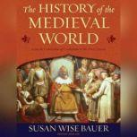 The History of the Medieval World From the Conversion of Constantine to the First Crusade, Susan Wise Bauer