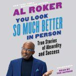 You Look So Much Better in Person True Stories of Absurdity and Success, Al Roker
