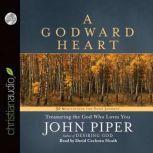 A Godward Heart Treasuring the God Who Loves You, John Piper