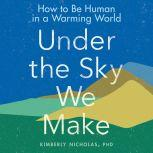 Under the Sky We Make How to Be Human in a Warming World, Kimberly Nicholas PhD