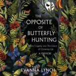 The Opposite of Butterfly Hunting The Tragedy and The Glory of Growing Up; A Memoir, Evanna Lynch