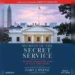 Secrets of the Secret Service The History and Uncertain Future of the U.S. Secret Service, Gary J. Byrne