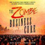 The Zombie Business Cure How to Refocus Your Company's Identity for More Authentic Communication, Julie C. Lellis, PhD