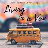 Living In a Van   Learn the basics of van living, Jason D. Lipsey