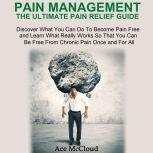 Pain Management: The Ultimate Pain Relief Guide: Discover What You Can Do To Become Pain Free and Learn What Really Works So That You Can Be Free From Chronic Pain Once and For All, Ace McCloud