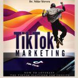 TikTok Marketing How To Leverage The TikTok Platform For Profits, Dr. Mike Steves