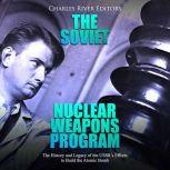 Soviet Nuclear Weapons Program, The: The History and Legacy of the USSR's Efforts to Build the Atomic Bomb, Charles River Editors