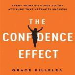 The Confidence Effect Every Woman's Guide to the Attitude That Attracts Success, Grace Killelea