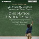 One Nation Under Taught Solving America's Science, Technology, Engineering & Math Crisis, Dr. Vince M. Bertram